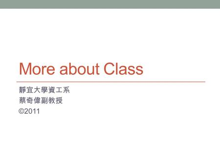 More about Class 靜宜大學資工系 蔡奇偉副教授 ©2011. 大綱 Instance Class Members Class members can be associated with an instance of the class or with the class as a.