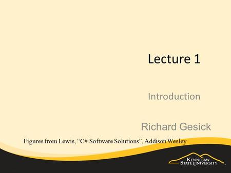 "Lecture 1 Introduction Figures from Lewis, ""C# Software Solutions"", Addison Wesley Richard Gesick."