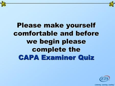 Please make yourself comfortable and before we begin please complete the CAPA Examiner Quiz.
