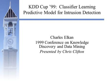KDD Cup '99: Classifier Learning Predictive Model for Intrusion Detection Charles Elkan 1999 Conference on Knowledge Discovery and Data Mining Presented.