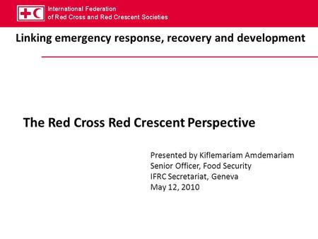 Linking emergency response, recovery and development The Red Cross Red Crescent Perspective Presented by Kiflemariam Amdemariam Senior Officer, Food Security.