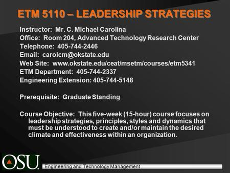 Engineering and Technology Management ETM 5110 – LEADERSHIP STRATEGIES Instructor: Mr. C. Michael Carolina Office: Room 204, Advanced Technology Research.