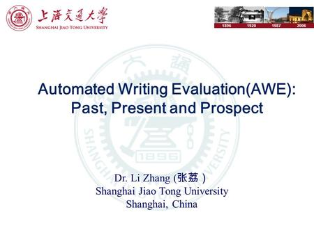 1896192019872006 Automated Writing Evaluation(AWE): Past, Present and Prospect Dr. Li Zhang ( 张荔) Shanghai Jiao Tong University Shanghai, China.