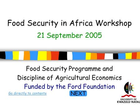 1 Food Security in Africa Workshop Food Security Programme and Discipline of Agricultural Economics Funded by the Ford Foundation Go directly to contents.