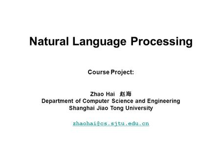 Natural Language Processing Course Project: Zhao Hai 赵海 Department of Computer Science and Engineering Shanghai Jiao Tong University