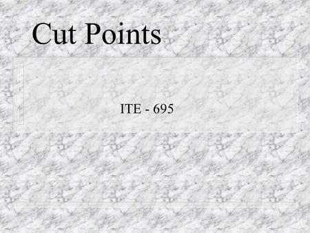 Cut Points ITE - 695. Section One n What are Cut Points?