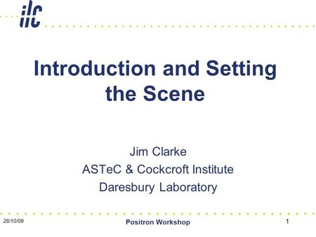 28/10/09 Positron Workshop 1 Introduction and Setting the Scene Jim Clarke ASTeC & Cockcroft Institute Daresbury Laboratory.
