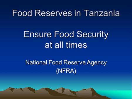 Food Reserves in Tanzania Ensure Food Security at all times National Food Reserve Agency (NFRA)