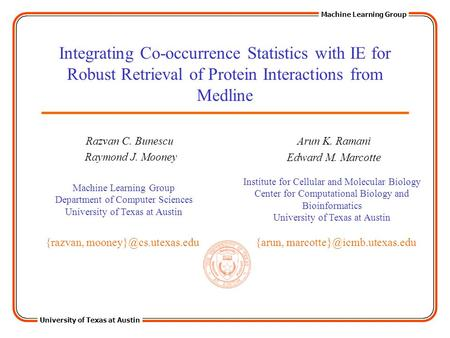University of Texas at Austin Machine Learning Group Integrating Co-occurrence Statistics with IE for Robust Retrieval of Protein Interactions from Medline.