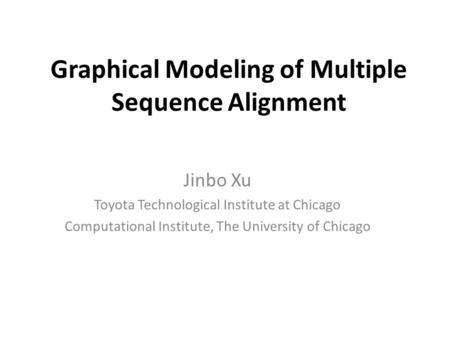 Graphical Modeling of Multiple Sequence Alignment Jinbo Xu Toyota Technological Institute at Chicago Computational Institute, The University of Chicago.