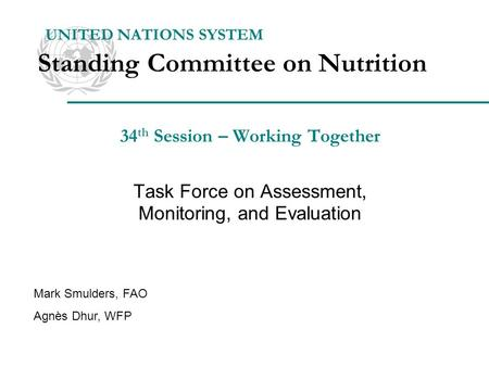 34 th Session – Working Together Task Force on Assessment, Monitoring, and Evaluation UNITED NATIONS SYSTEM Standing Committee on Nutrition Mark Smulders,