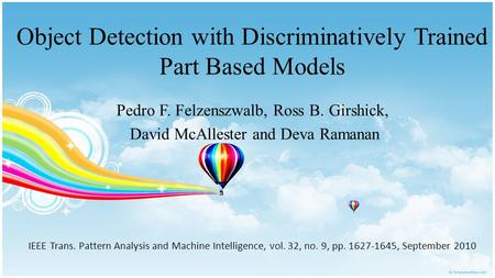 Object Detection with Discriminatively Trained Part Based Models Pedro F. Felzenszwalb, Ross B. Girshick, David McAllester and Deva Ramanan IEEE Trans.