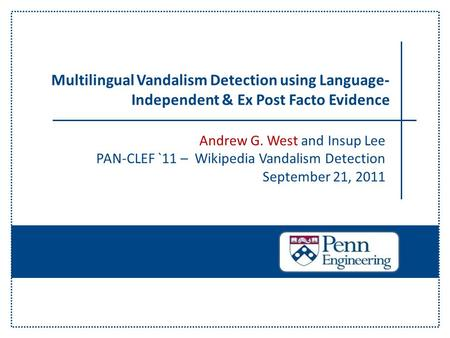 Andrew G. West and Insup Lee PAN-CLEF `11 – Wikipedia Vandalism Detection September 21, 2011 Multilingual Vandalism Detection using Language- Independent.