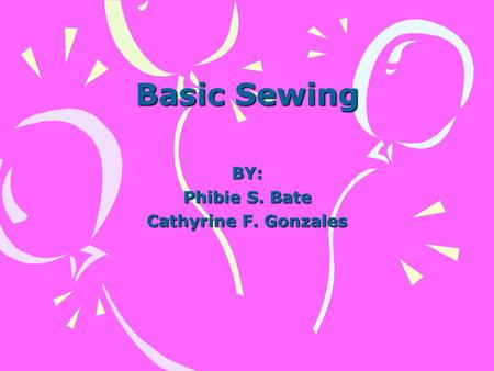 Basic Sewing BY: Phibie S. Bate Cathyrine F. Gonzales.