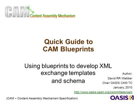 1 Quick Guide to CAM Blueprints Using blueprints to develop XML exchange templates and schema (CAM – Content Assembly Mechanism Specification) Author:
