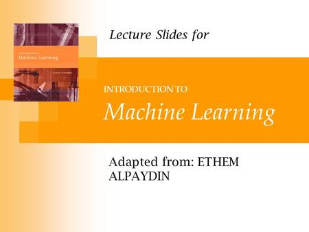 INTRODUCTION TO Machine Learning Adapted from: ETHEM ALPAYDIN Lecture Slides for.