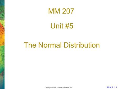 MM 207 Unit #5 The Normal Distribution Slide 1.1- 1 Copyright © 2009 Pearson Education, Inc.