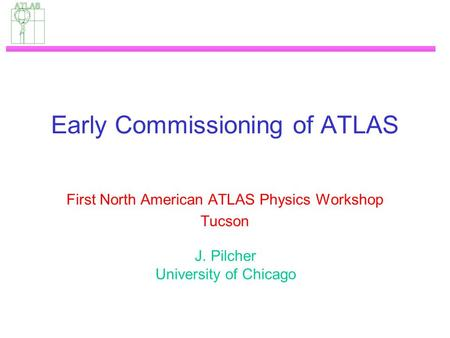 Early Commissioning of ATLAS First North American ATLAS Physics Workshop Tucson J. Pilcher University of Chicago.