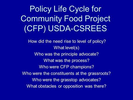 Policy Life Cycle for Community Food Project (CFP) USDA-CSREES How did the need rise to level of policy? What level(s) Who was the principle advocate?