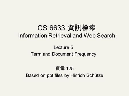 Lecture 5 Term and Document Frequency CS 6633 資訊檢索 Information Retrieval and Web Search 資電 125 Based on ppt files by Hinrich Schütze.