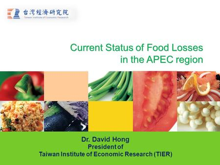 Current Status of Food Losses in the APEC region Dr. David Hong President of Taiwan Institute of Economic Research (TIER)