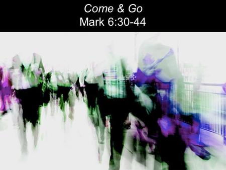 Come & Go Mark 6:30-44. The apostles gathered around Jesus and reported to him all they had done and taught. 31 Then, because so many people were coming.