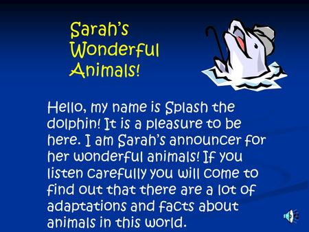 Sarah's Wonderful Animals! Hello, my name is Splash the dolphin! It is a pleasure to be here. I am Sarah's announcer for her wonderful animals! If you.