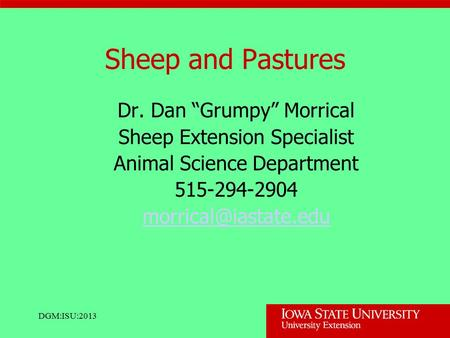 "DGM:ISU:2013 Sheep and Pastures Dr. Dan ""Grumpy"" Morrical Sheep Extension Specialist Animal Science Department 515-294-2904"
