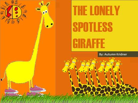 THE LONELY SPOTLESS GIRAFFE By: Autumn Kridner. Hi, My name is Lola. I am not like all the others giraffes because I have no spots. I only wish I had.