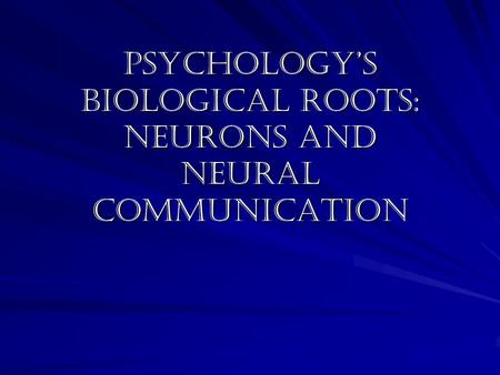 Psychology's biological roots: neurons and neural communication.