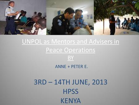 UNPOL as Mentors and Advisers in Peace Operations BY ANNE + PETER E. 3RD – 14TH JUNE, 2013 HPSS KENYA.