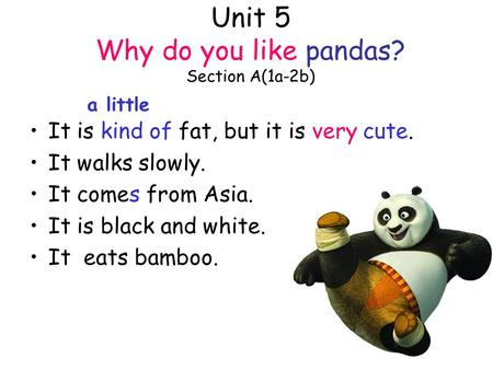 Unit 5 Why do you like pandas? Section A(1a-2b) It is kind of fat, but it is very cute. It walks slowly. It comes from Asia. It is black and white. It.