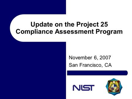 Update on the Project 25 Compliance Assessment Program November 6, 2007 San Francisco, CA.