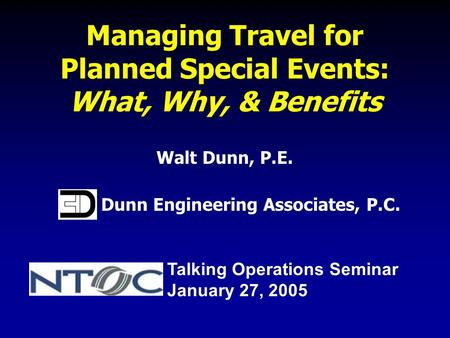 Managing Travel for Planned Special Events: What, Why, & Benefits Walt Dunn, P.E. Dunn Engineering Associates, P.C. Talking Operations Seminar January.