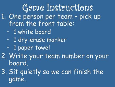 Game Instructions 1.One person per team – pick up from the front table: 1 white board 1 dry-erase marker 1 paper towel 2.Write your team number on your.