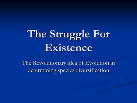 The Struggle For Existence The Revolutionary idea of Evolution in determining species diversification.