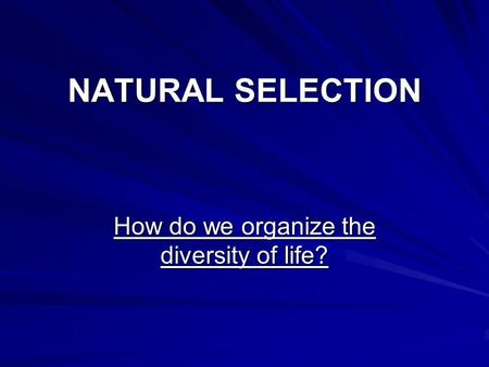 NATURAL SELECTION How do we organize the diversity of life?