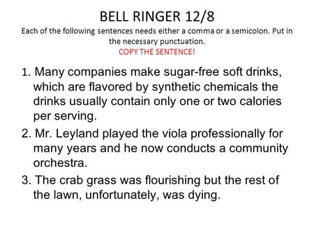 BELL RINGER 12/8 Each of the following sentences needs either a comma or a semicolon. Put in the necessary punctuation. COPY THE SENTENCE! 1. Many companies.