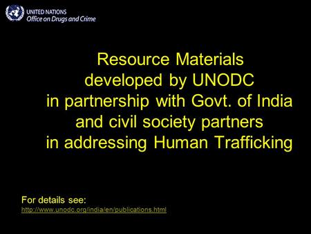 Resource Materials developed by UNODC in partnership with Govt. of India and civil society partners in addressing Human Trafficking For details see: