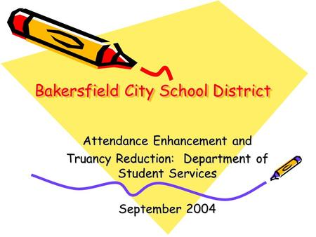 Bakersfield City School District Attendance Enhancement and Truancy Reduction: Department of Student Services September 2004.