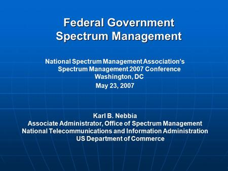 Federal Government Spectrum Management Karl B. Nebbia Associate Administrator, Office of Spectrum Management National Telecommunications and Information.