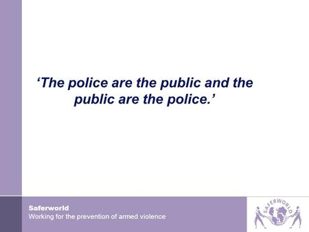Saferworld Working for the prevention of armed violence 'The police are the public and the public are the police.'