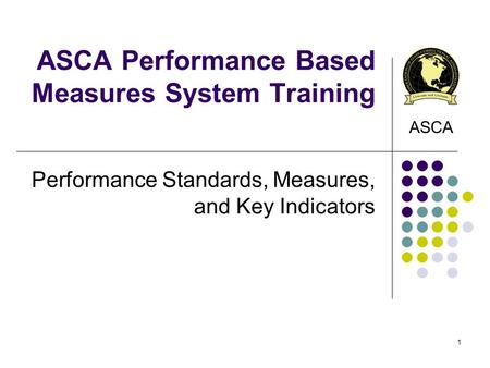 ASCA Performance Based Measures System Training Performance Standards, Measures, and Key Indicators ASCA 1.