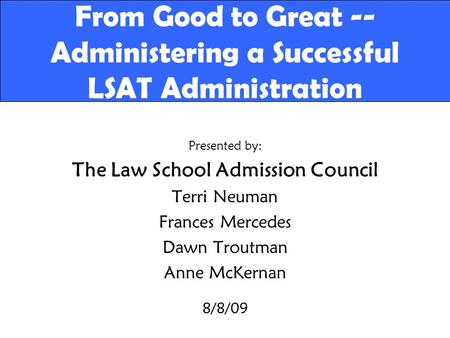 From Good to Great -- Administering a Successful LSAT Administration Presented by: The Law School Admission Council Terri Neuman Frances Mercedes Dawn.