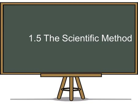 1.5 The Scientific Method. Refer to page 12 of your notes The Scientific Method is used by researchers to support or disprove a theory. It can be used.