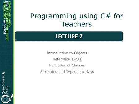 Programming using C# for Teachers Introduction to Objects Reference Types Functions of Classes Attributes and Types to a class LECTURE 2.
