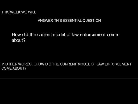 How did the current model of law enforcement come about? THIS WEEK WE WILL ANSWER THIS ESSENTIAL QUESTION In OTHER WORDS….HOW DID THE CURRENT MODEL OF.