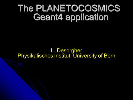 The PLANETOCOSMICS Geant4 application L. Desorgher Physikalisches Institut, University of Bern.