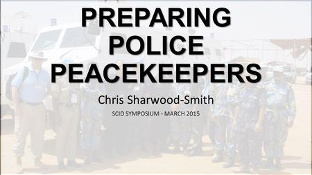 PREPARING POLICE PEACEKEEPERS Chris Sharwood-Smith SCID SYMPOSIUM - MARCH 2015.