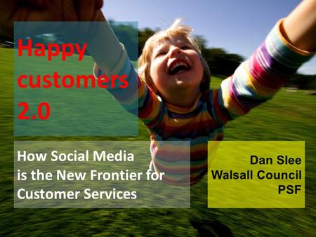 Happy customers 2.0 How Social Media is the New Frontier for Customer Services Dan Slee Walsall Council PSF.